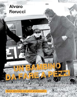 """Alvaro Fiorucci - """"Un Bambino da fare a pezzi"""". Sequestro e liberazione di Augusto De Megni"""